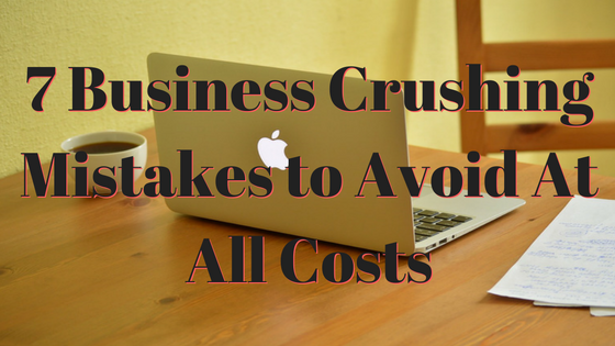 7-business-crushing-mistakes-to-avoid-at-all-costs