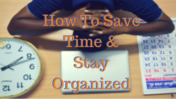 How To Stay Organized And Save Time